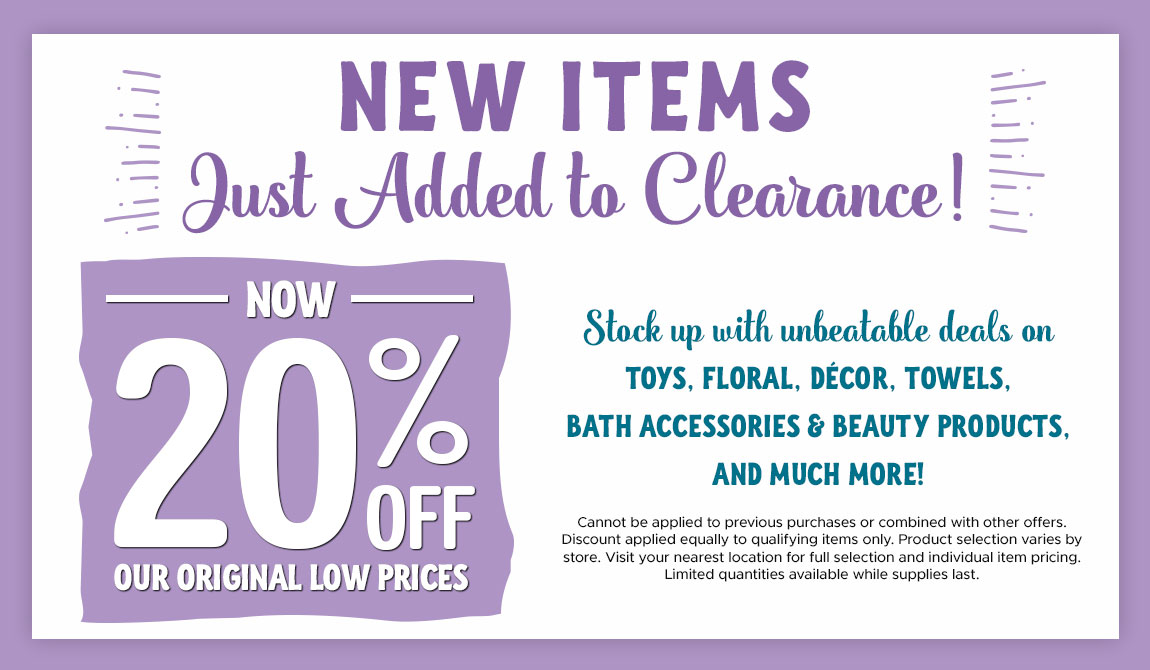 New Items Just Added to Clearance! 20% Off Our Original Low Prices. Stock up with unbeatable deals on Toys, Floral, Decor, Towels, Bath Accessories & Beauty Products and Much More!