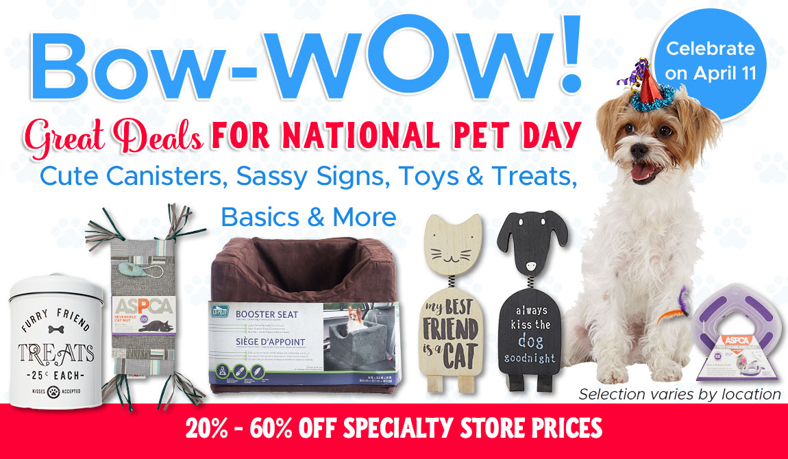 Bow-Wow! Great Deals FOR NATIONAL PET DAY! Cute Canisters, Sassy Signs, Toys & Treats, Basics & More.