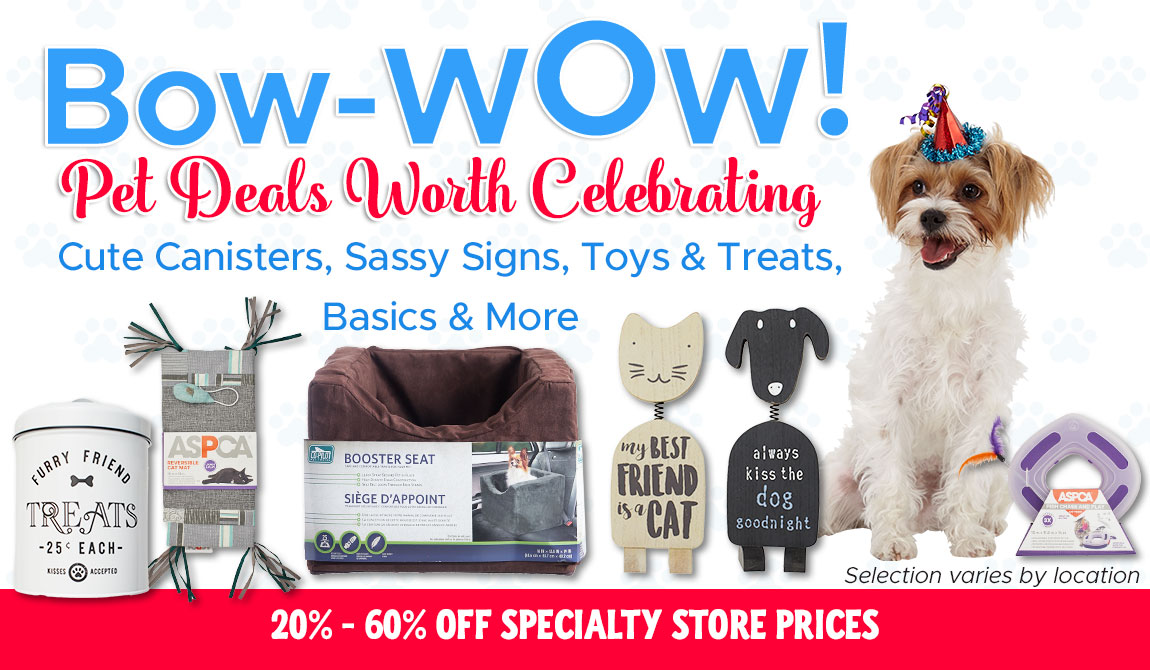 Bow-Wow! Pet Deals Worth Celebrating! Cute Canisters, Sassy Signs, Toys & Treats, Basics & More.