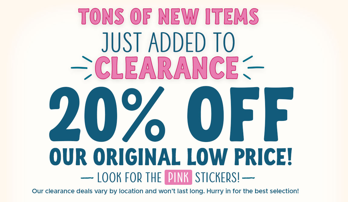 Tons of new items added to clearance. 20% our original low price. Look for the pink stickers