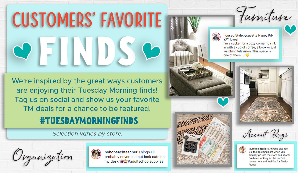 Customers' Favorite Finds! We're inspired by the great way customers are enjoying their Tuesday Morning finds! Tag us on social and show us your fav TM deals for a chance to be featuring using #TuesdayMorningFinds