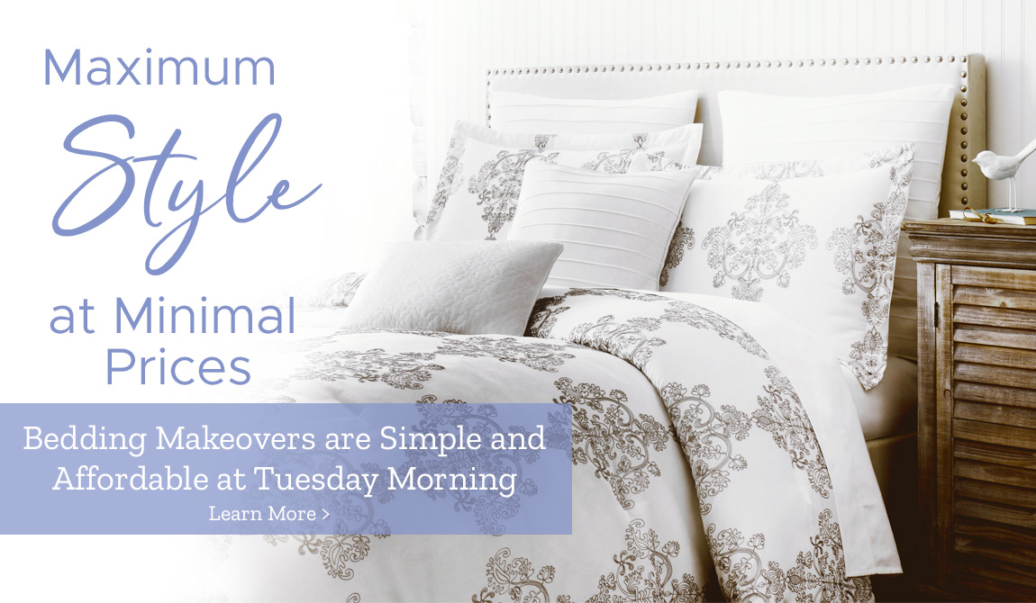 Maximum Style at Minimal Prices. Bedding Makeovers are simple and affordable at Tuesday Morning.