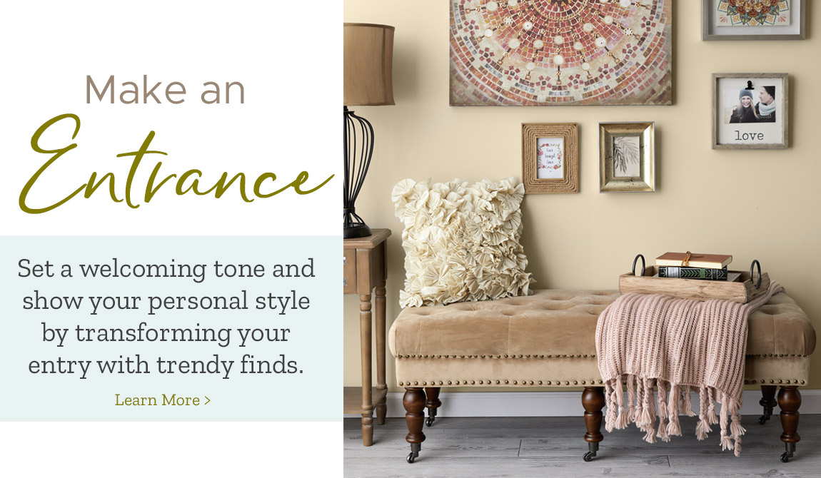 Make an Entrance! Set a welcoming tone and show your personal style by transforming your entry with trendy finds.