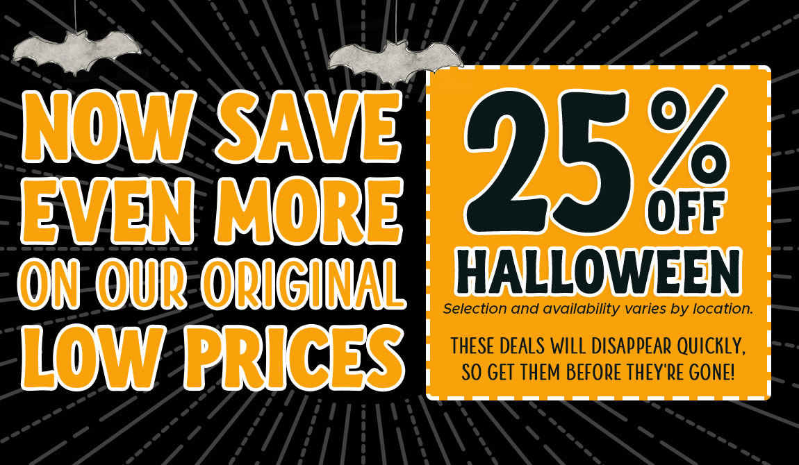 Now Save Even More On Our Original Low Prices. 25% Off Halloween. These deals will disappear quickly so get them before they're gond.