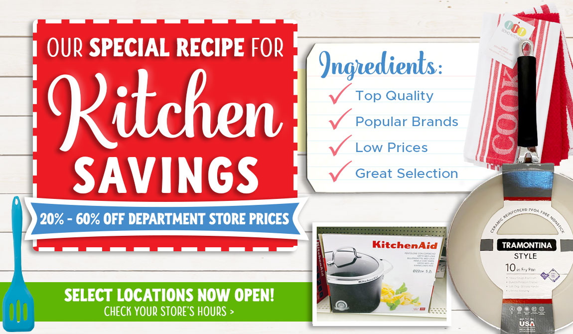 Our Special Recipe for Kitchen Savings. 20-60% off Department Store Prices. Select Locations Now Open!