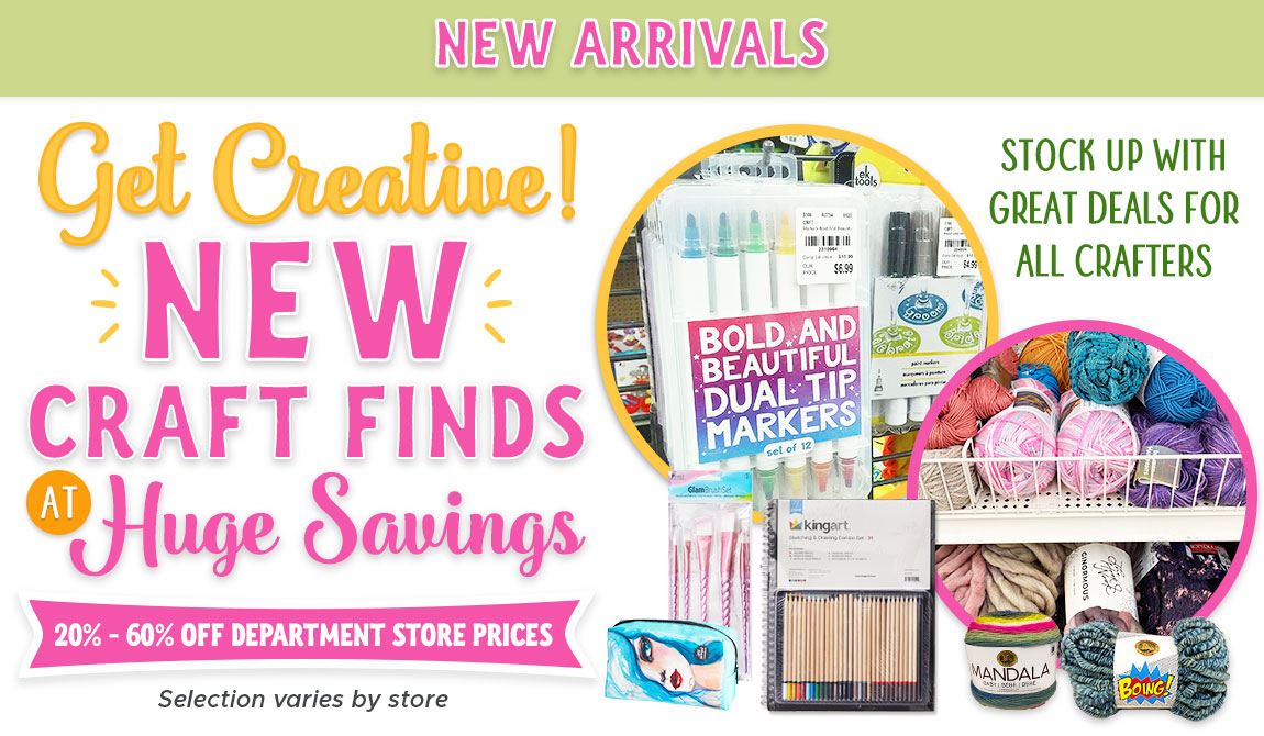 Get Creative! New Craft Finds at Huge Savings! Stock up with Great Deals for all Crafters