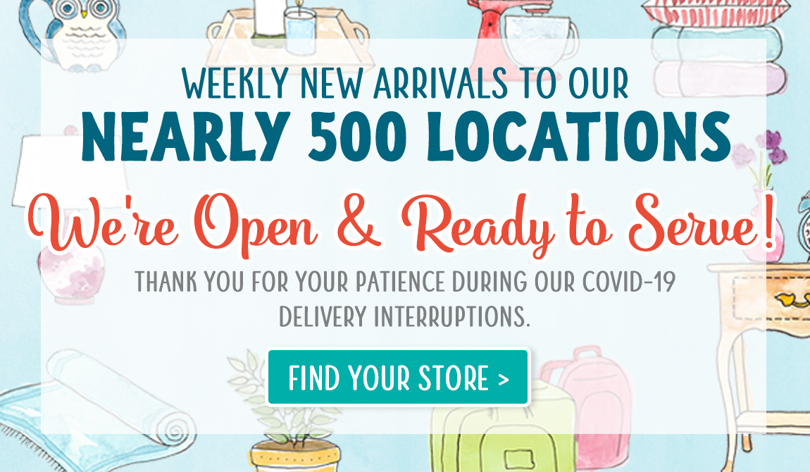 Weekly New Arrivals to Our Nearly 500 Locations. We're Open & Ready to Serve!