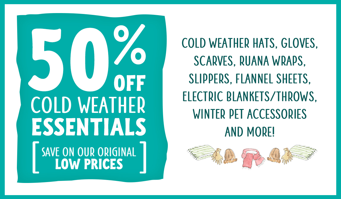 50% off Cold Weather Essentials. Save Even More On Our Original Low Prices for Cold Weather Hats, Gloves, Scarves, Ruana Wraps, Slippers, Flannel Sheets, Electric Blankets/Throws, Winter Pet Accessories and More.
