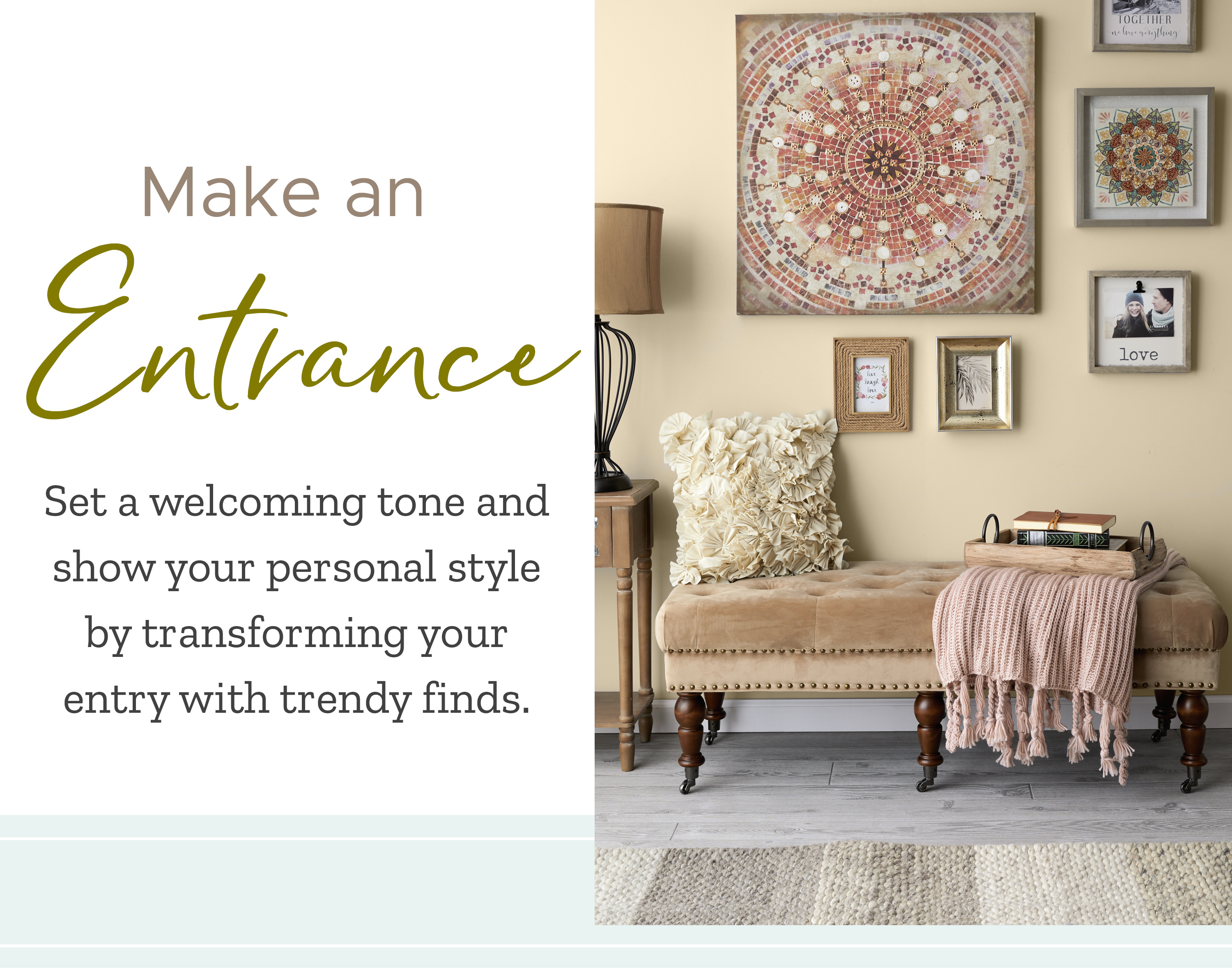 Set a welcoming tone and show your personal style by transforming your entry with trendy finds.