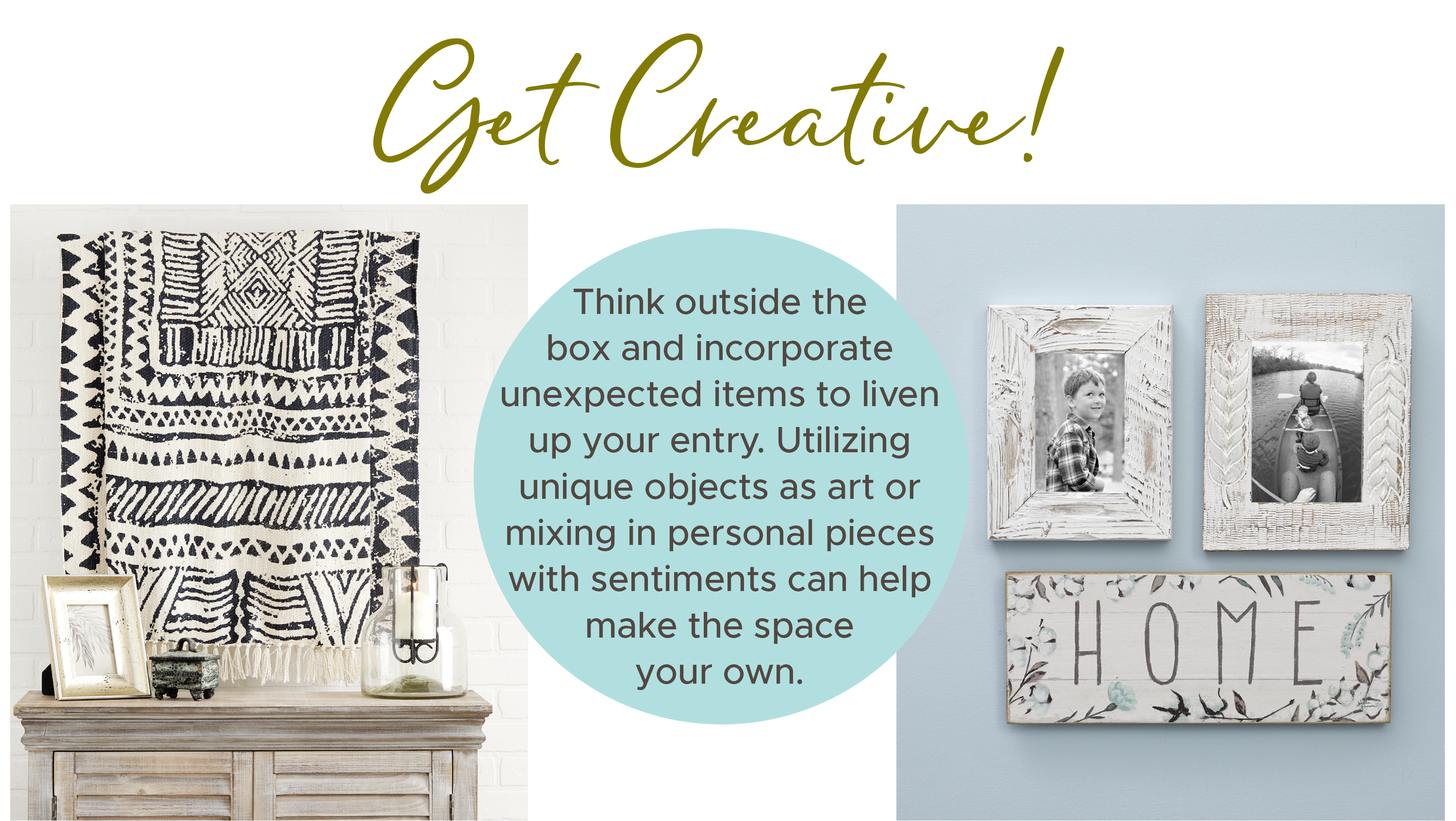 Think outside the box and incorporate unexpected items to liven up your entry. Utilizing unique objects as art or mixing in personalized pieces can help make the space your own.