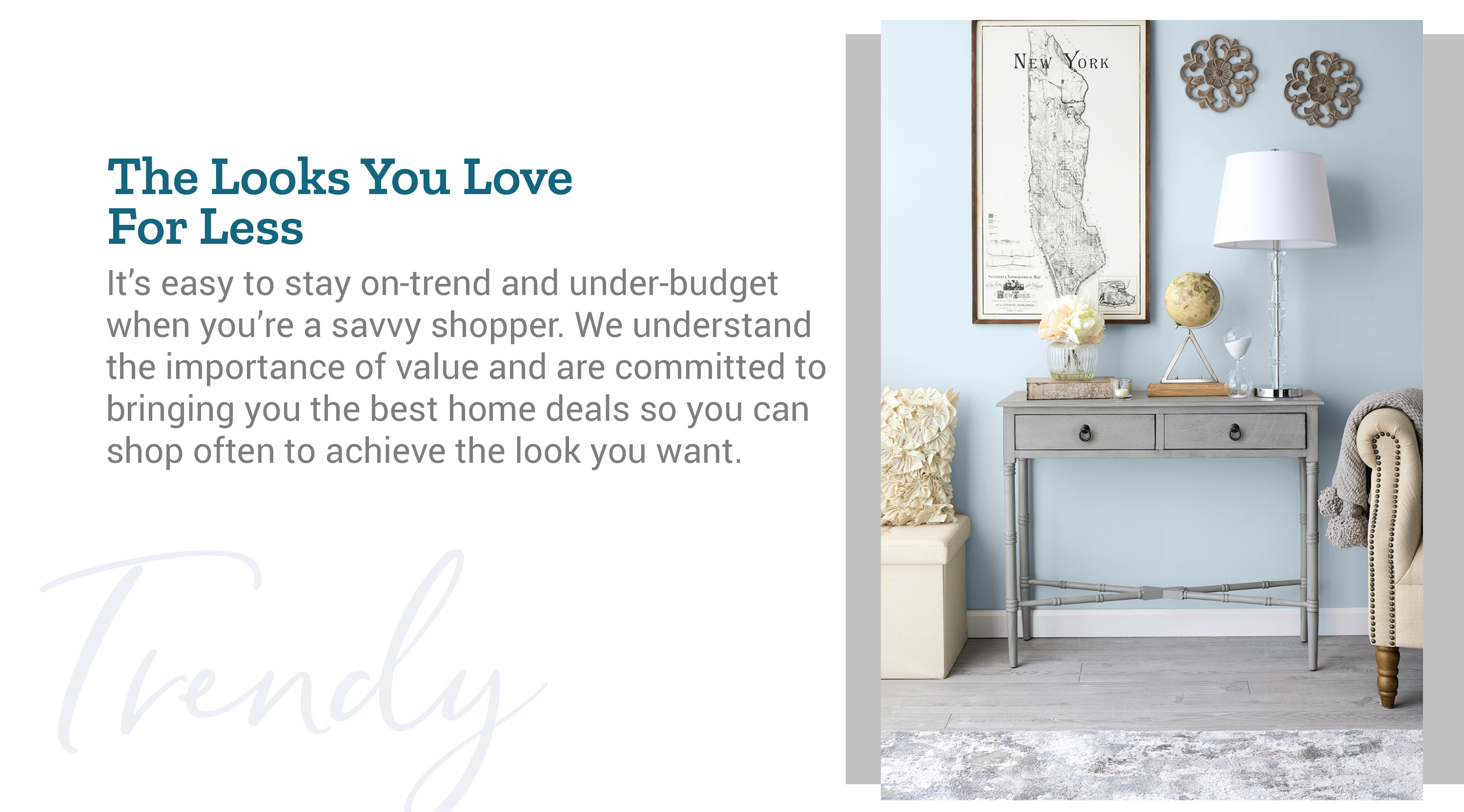 It's easy to stay on-trend and under-budget when you're a savvy shopper. We understand the importance of value and are committed to bringing you the best home deals so you can shop often to achieve the look you want.