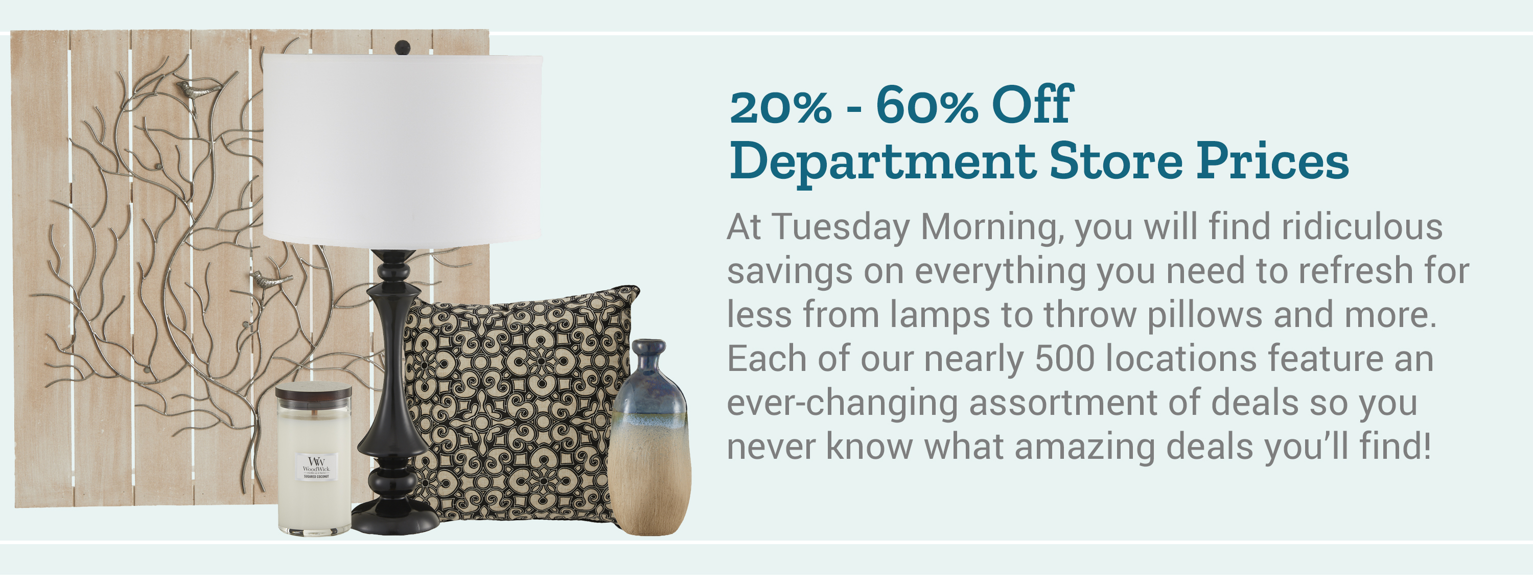 At Tuesday Morning, you will find ridiculous savings on everything you need to refresh for less from lamps to throw pillows and more.  Each of our nearly 500 locations feature an ever-changing assortment of deals so you never know what amazing deals you'll find!