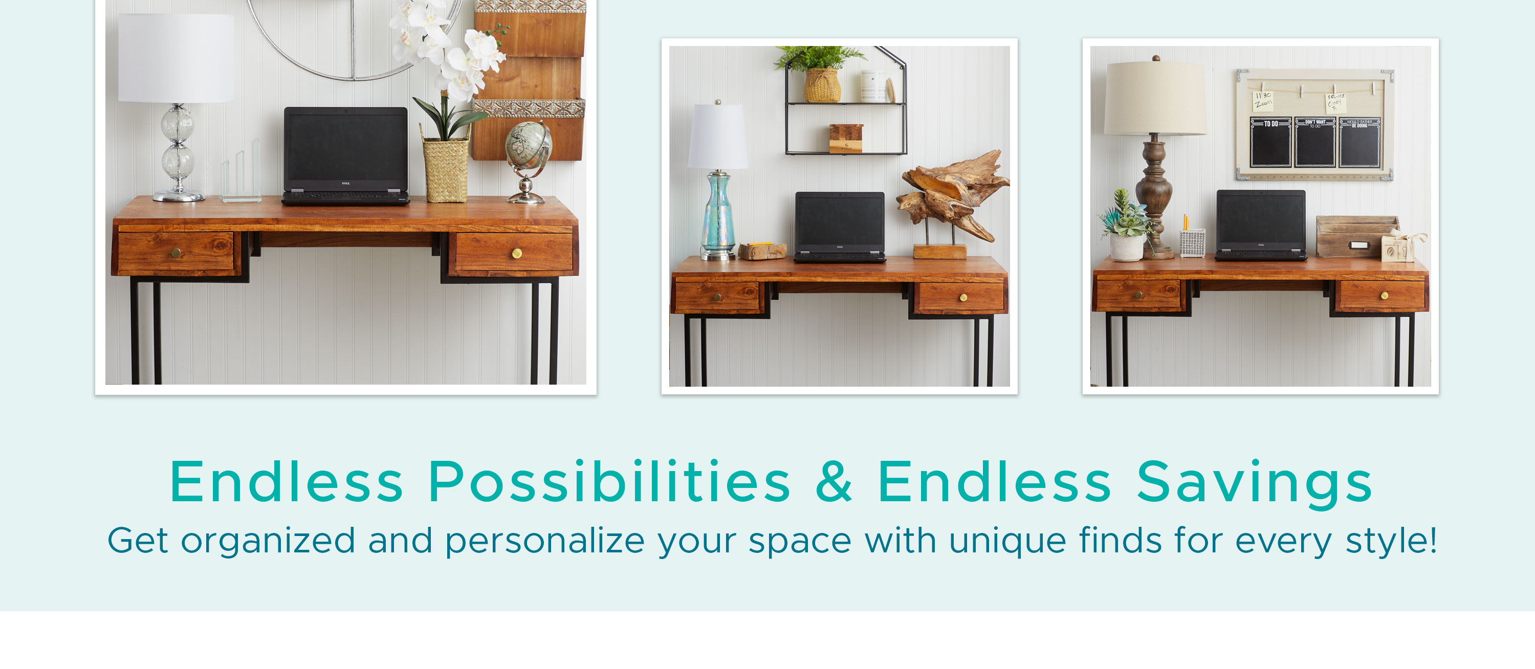 Endless Possibilities & Endless Savings - Get organized and personalize your space with unique finds for every style!
