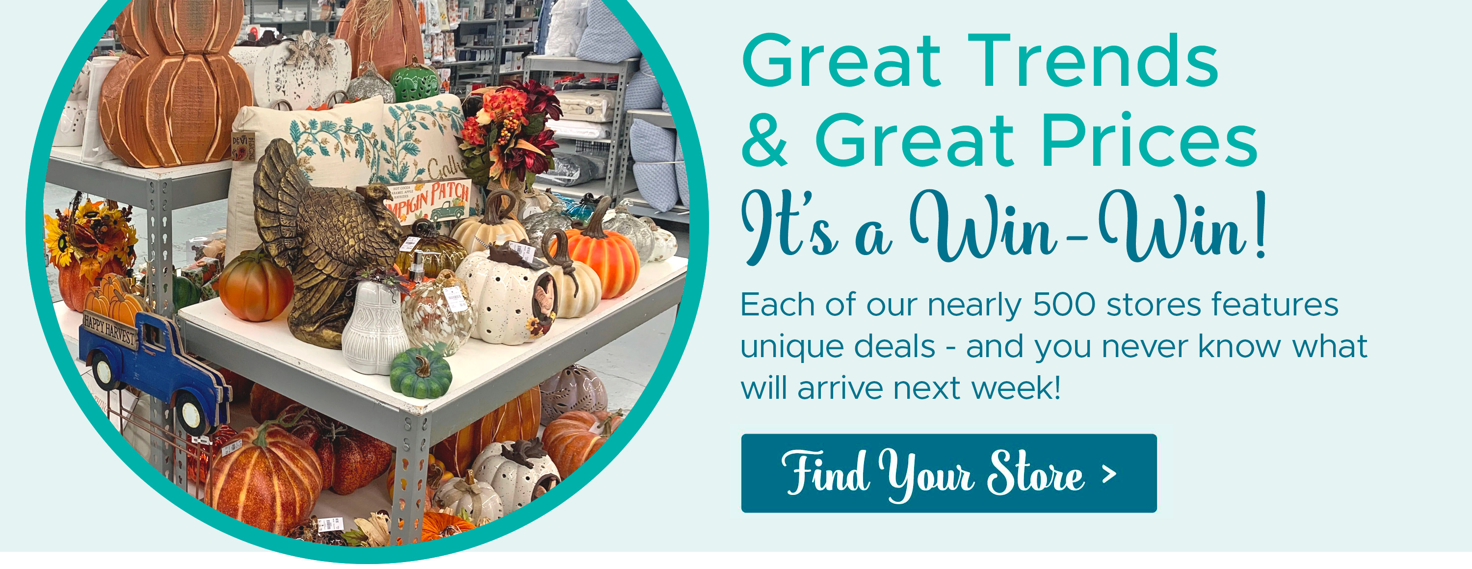 Great Finds & Great Prices - It's a Win-Win! Each of our nearly 500 stores features unique deals - and you never know what will arrive next week! Find Your Store >