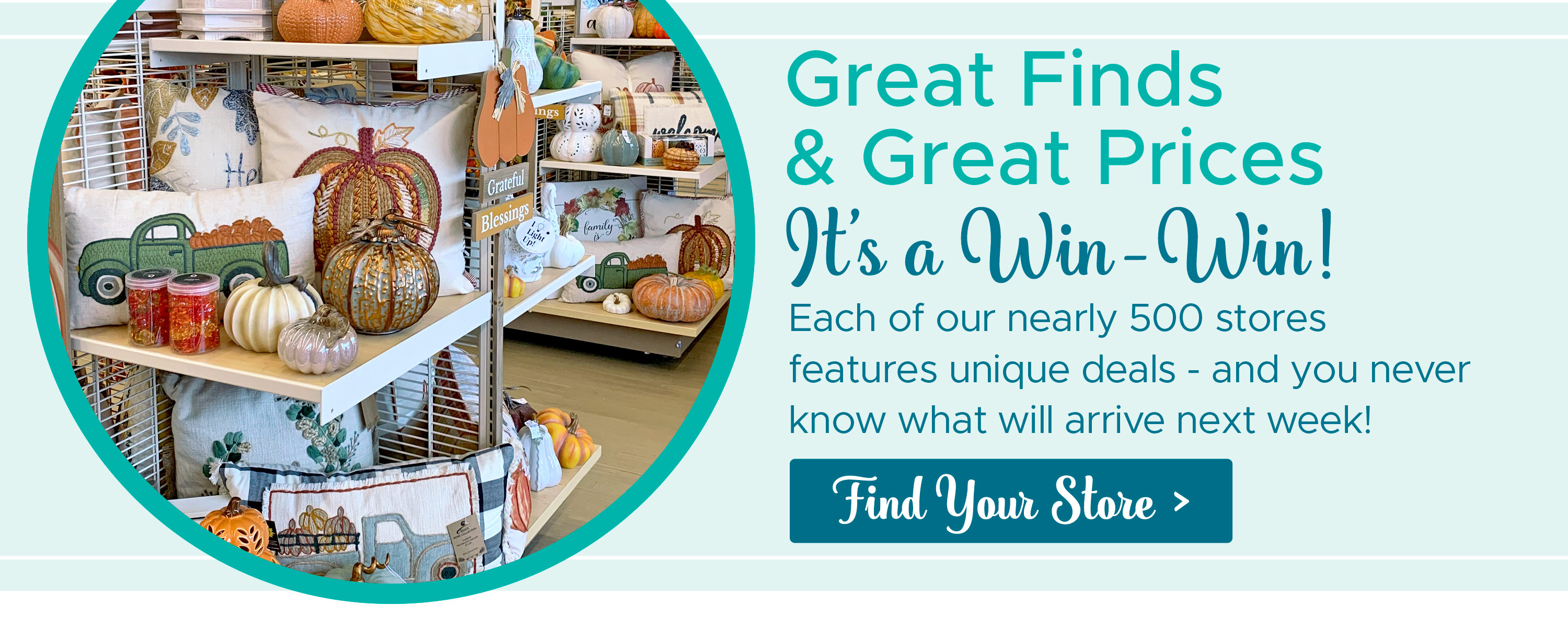 Great Finds & Great Prices, It's a Win-Win! Each of our nearly 500 stores features unique deals - and you never know what will arrive next week! Find Your Store >