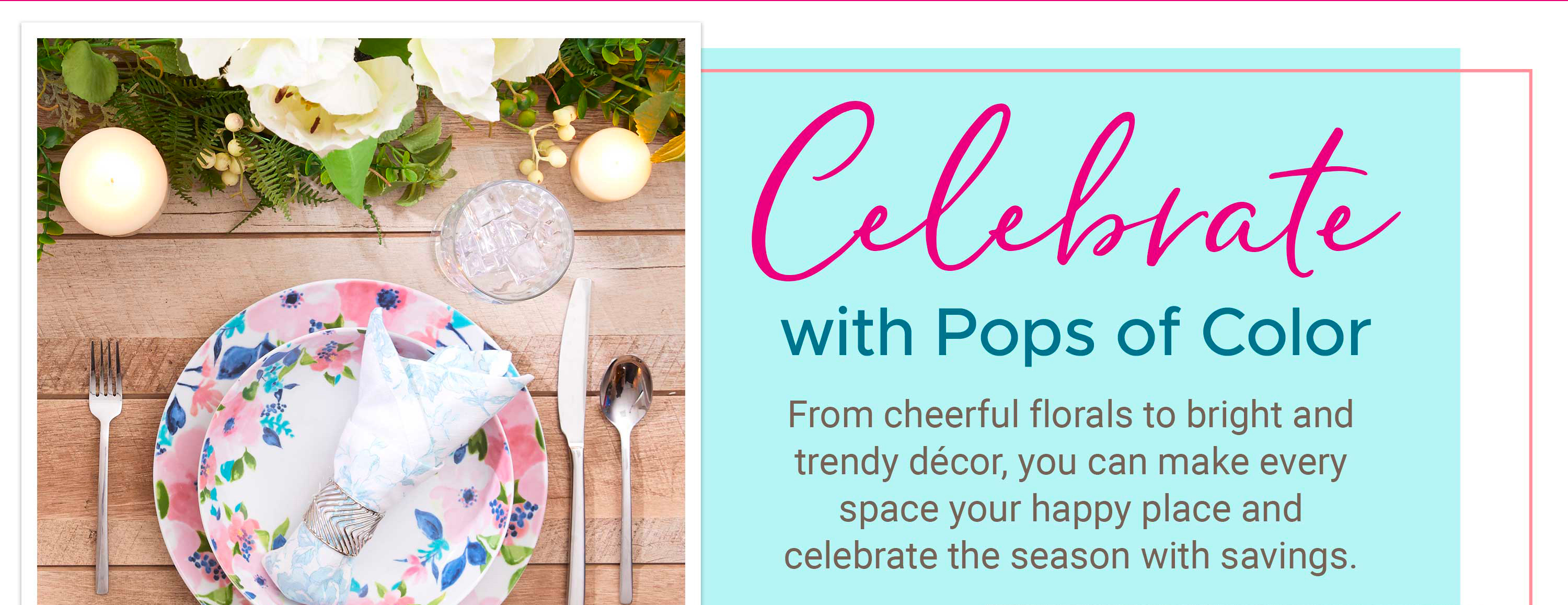 Celebrate with Pops of Color - From cheerful florals to bright and trendy decor, you can make every space your happy place and celebrate the season with savings.