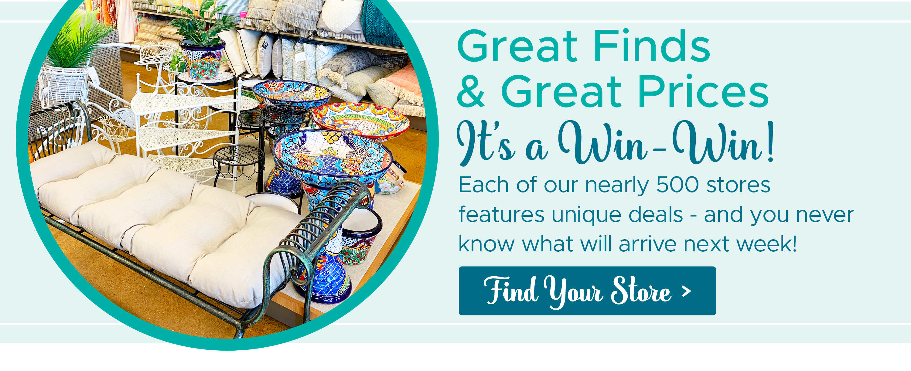 Great Finds & Great Prices, It's a Win-Win! Each of our nearly 500 stores features unique deals - and you never know what you will arrive next week!