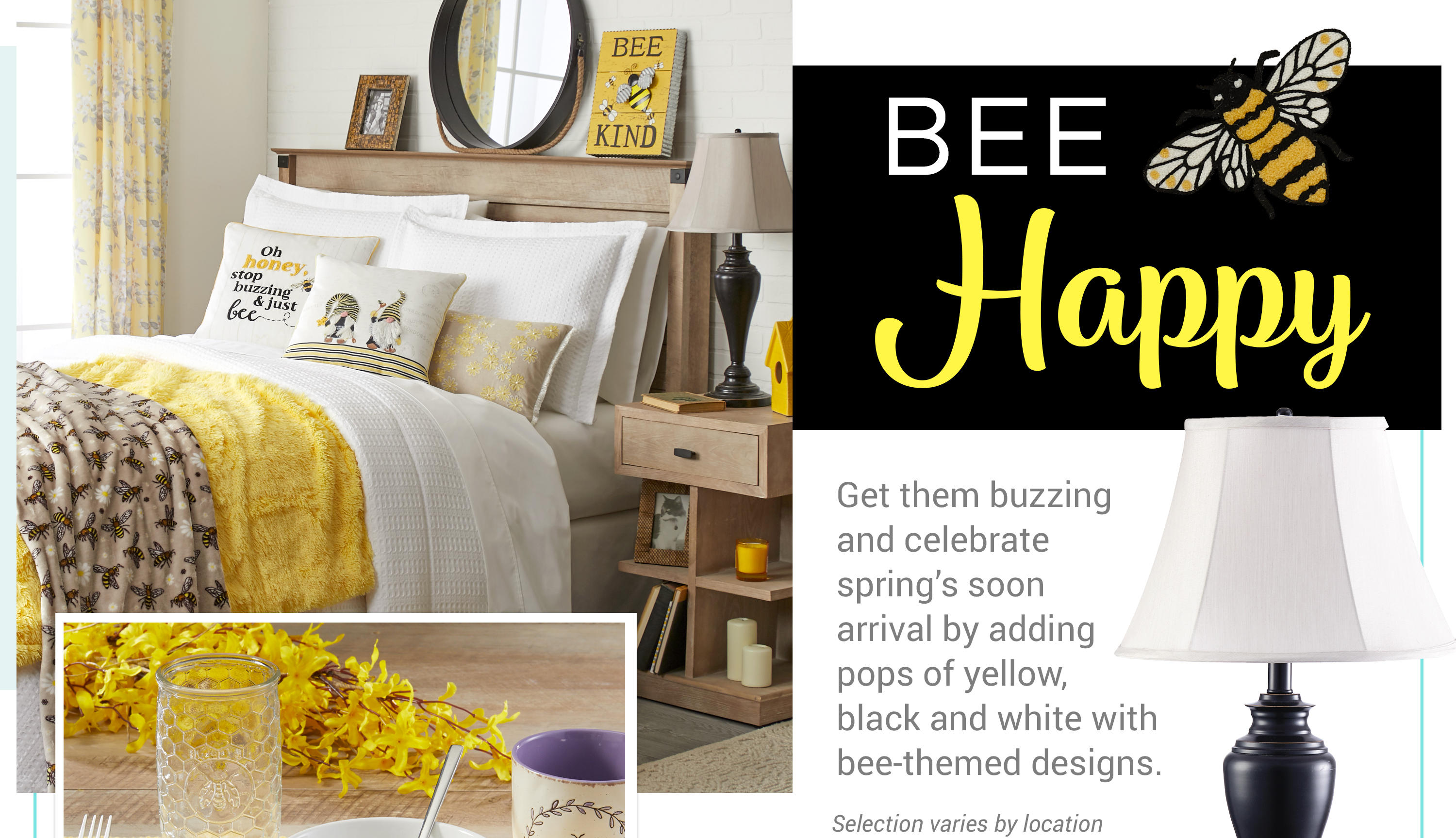 Bee Happy - Get them buzzing and celebrate spring's soon arrival by adding pops of yellow, black and white with bee-themed designs.