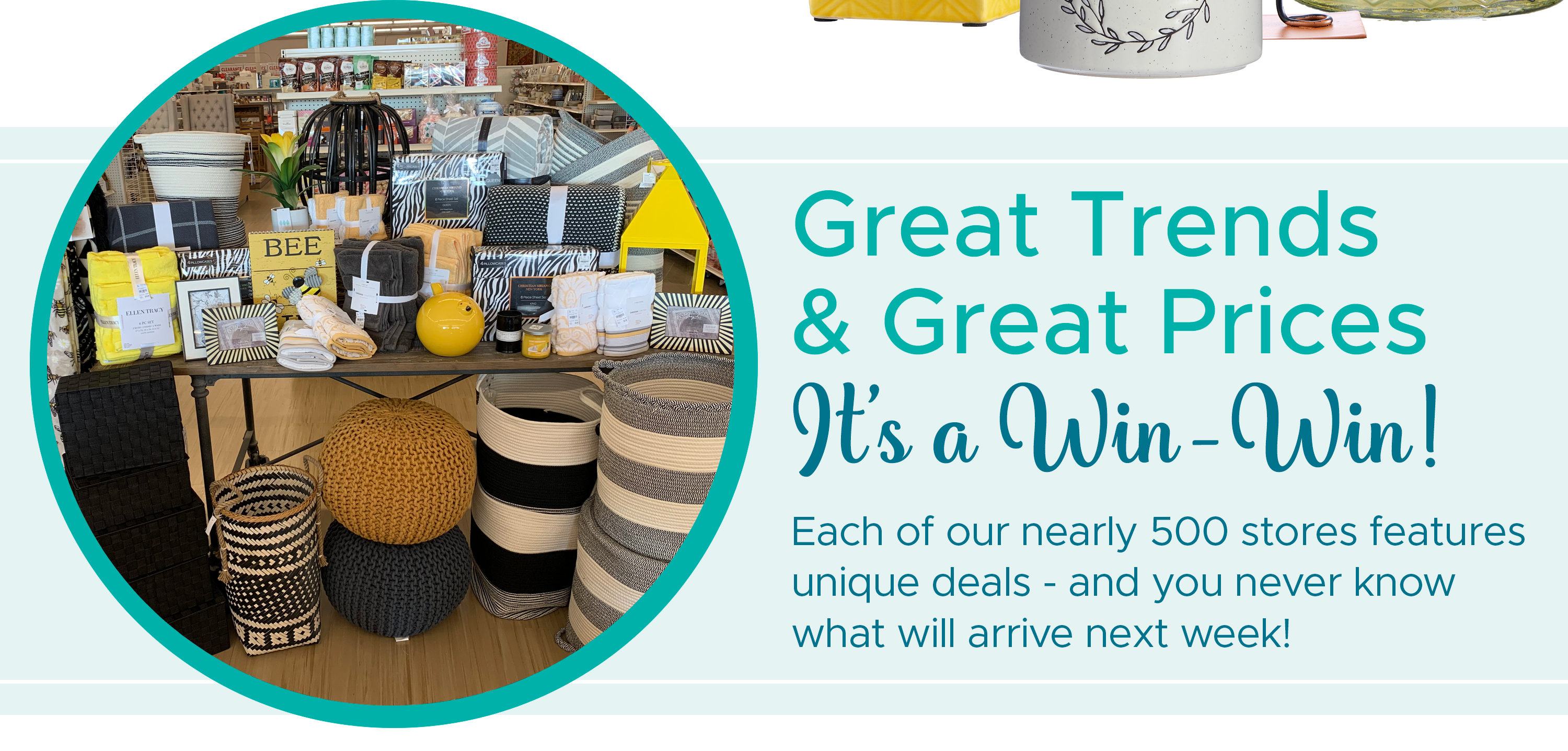 Great Trends & Great Prices (It's a Win-Win!) - Each of our nearly 500 stores features unique deals - and you never know what will arrive next week!