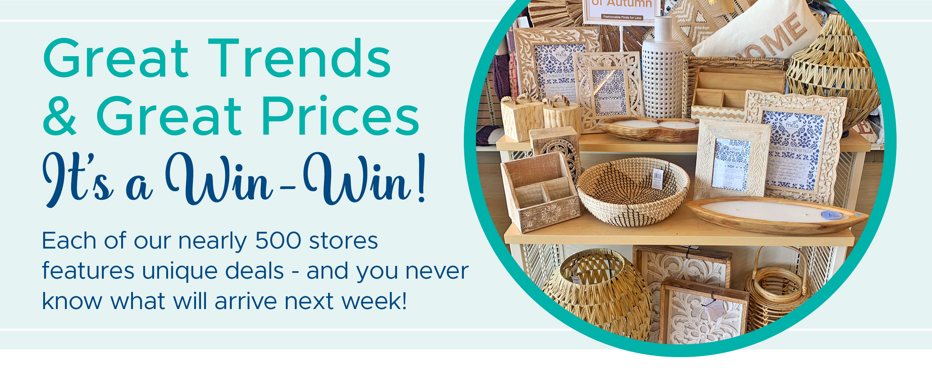 Great Trends & Great Prices, It's a Win-Win! Each of our nearly 500 stores features unique deals - and you never know what will arrive next week! Find Your Store >