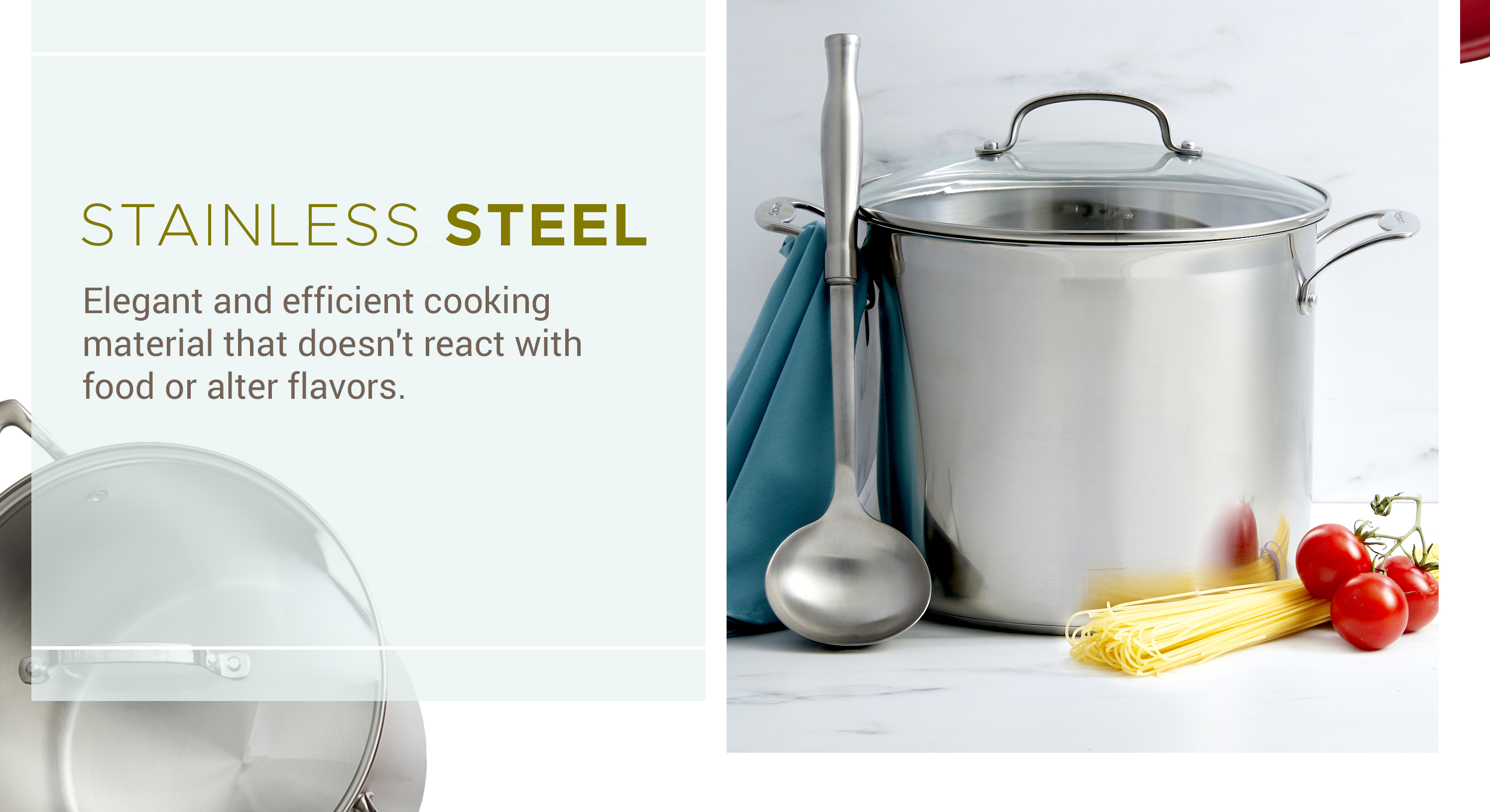 Stainless Steel - Elegant and efficient cooking material that doesn't react with food or alter flavors.