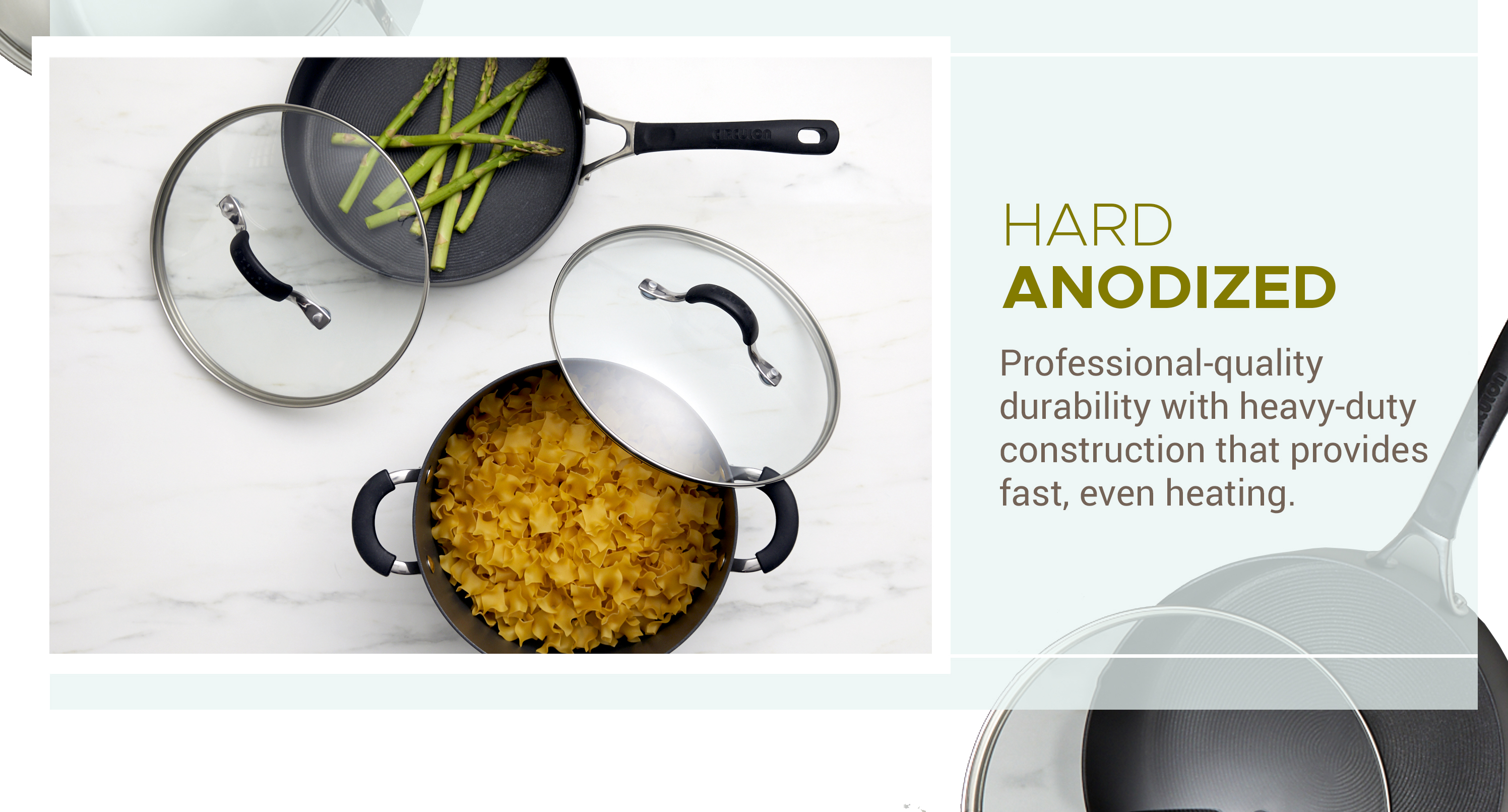 Hard Anodized - Professional-quality durability with heavy-duty construction that provides fast, even heating.