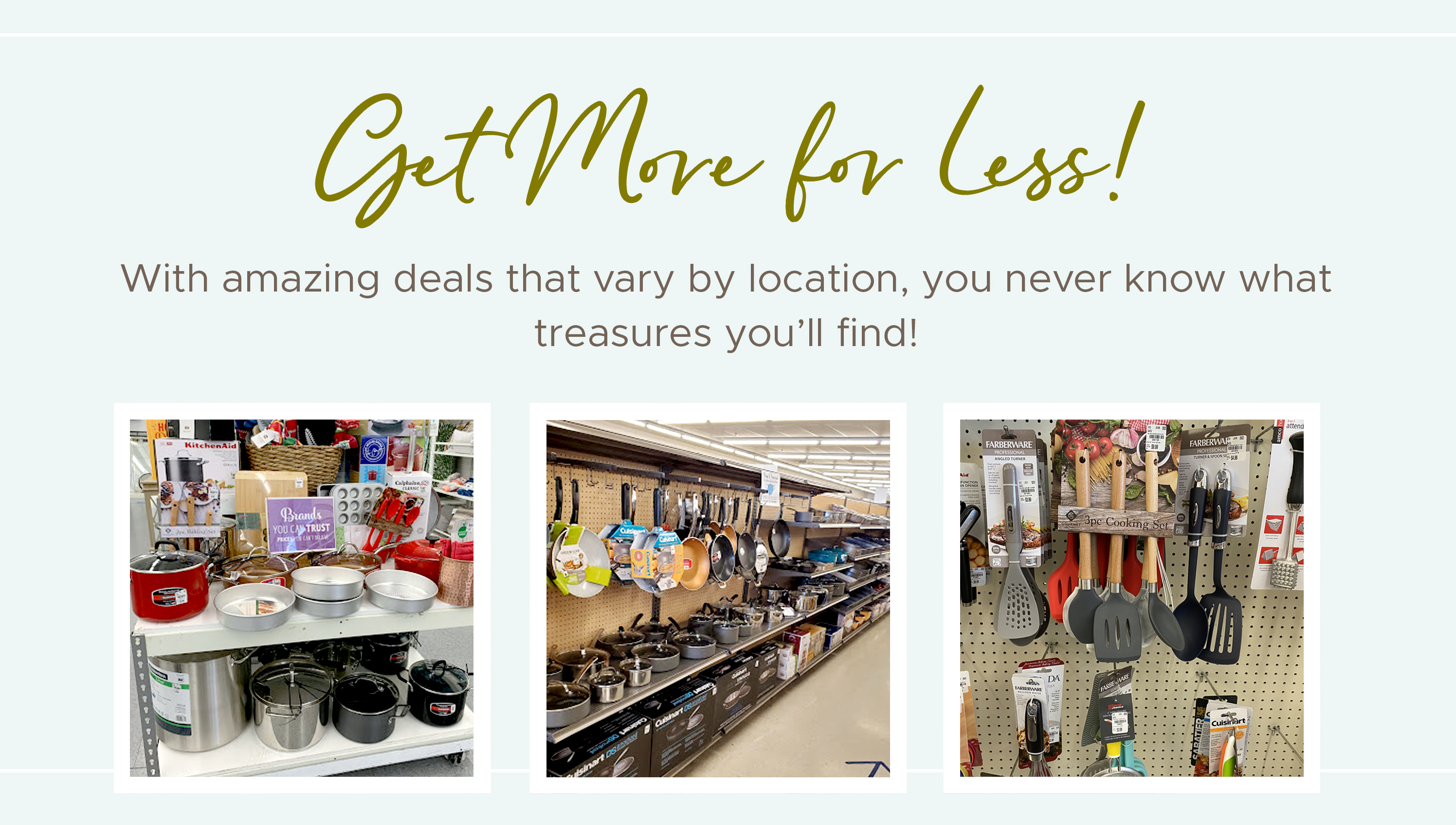 Get More For Less - With amazing deals that vary by location, you never know what treasures you'll find!