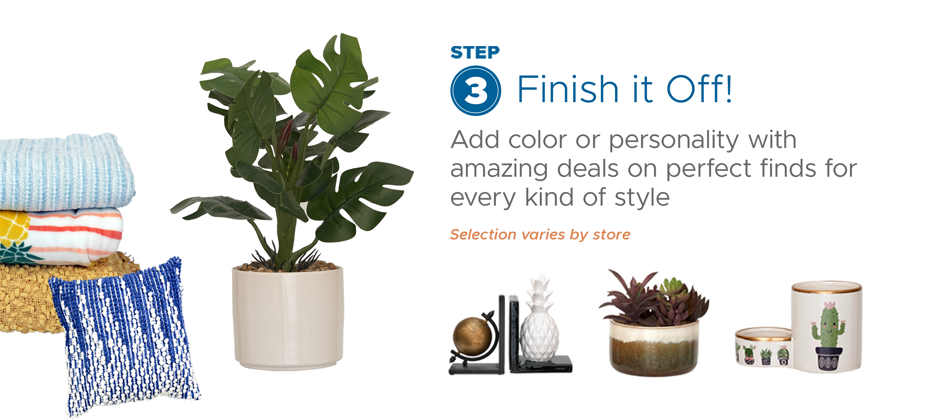Step 3: Finish It Off! - Add color or personality with amazing deals on perfect finds for every kind of style