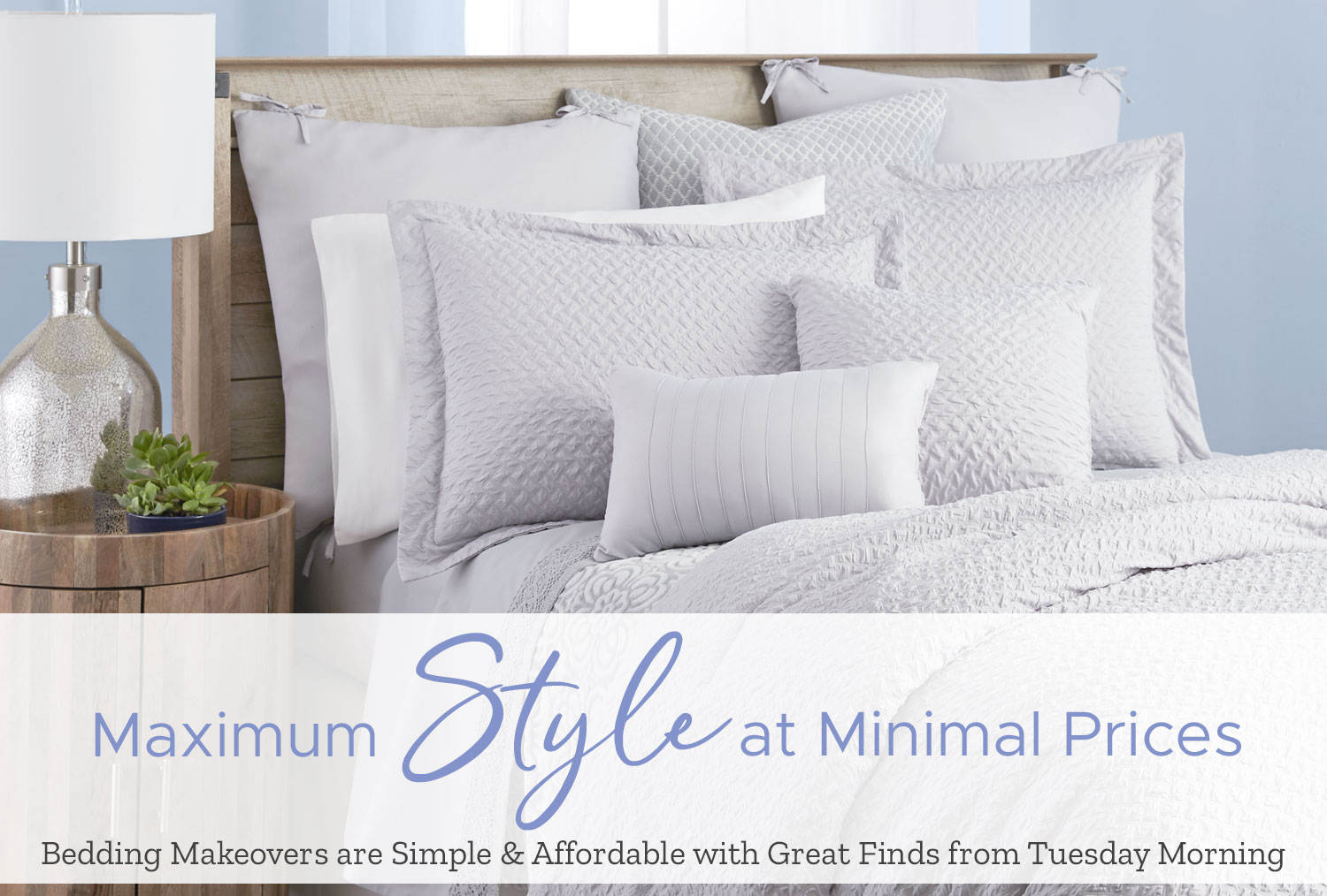 Maximum Style at Minimal Prices. Bedding Makeover are simple and affordable with great finds from Tuesday Morning.